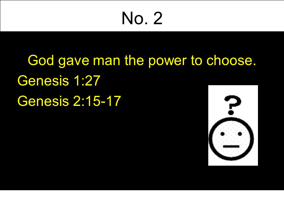 No. 2 God gave man the power to choose. Genesis 1:27 Genesis 2:15-17