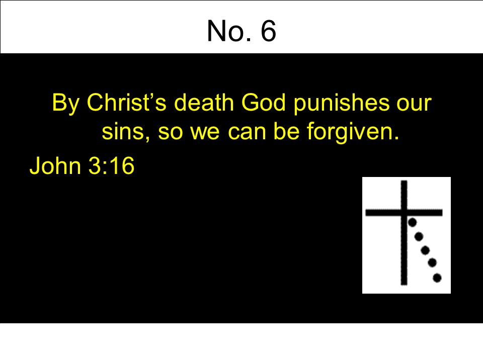 No. 6 By Christs death God punishes our sins, so we can be forgiven. John 3:16