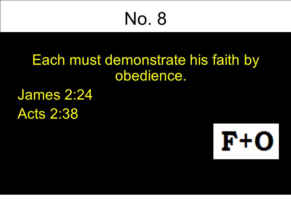 No. 8 Each must demonstrate his faith by obedience. James 2:24 Acts 2:38