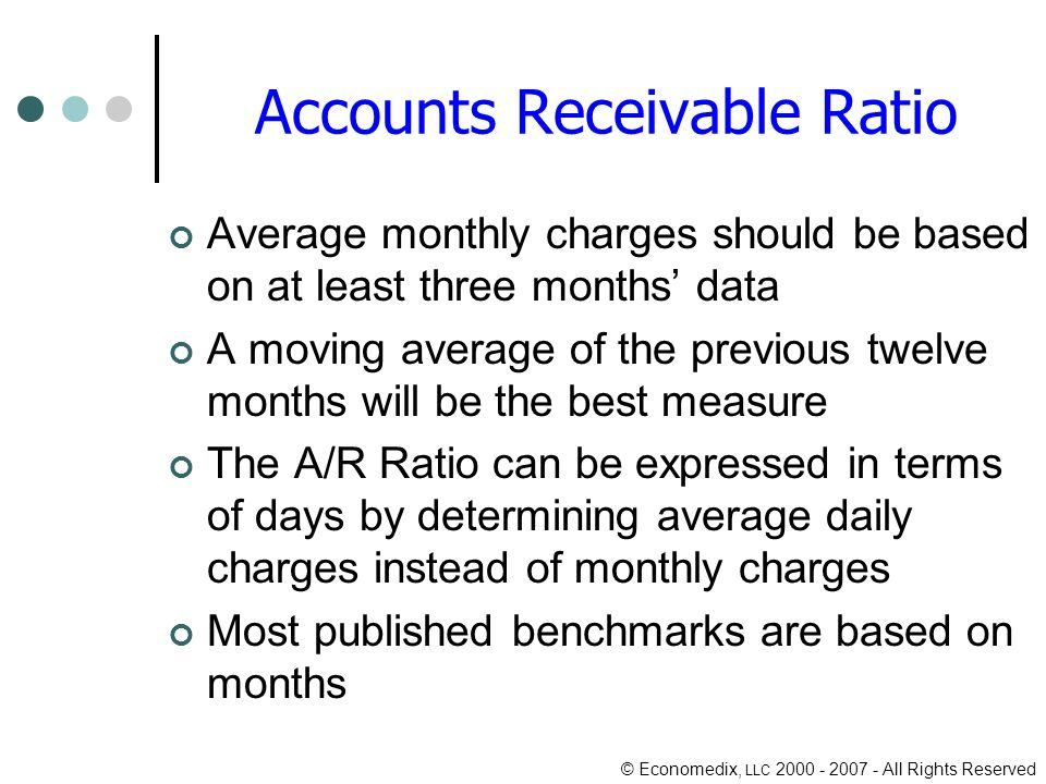 © Economedix, LLC All Rights Reserved Accounts Receivable Ratio Average monthly charges should be based on at least three months data A moving average of the previous twelve months will be the best measure The A/R Ratio can be expressed in terms of days by determining average daily charges instead of monthly charges Most published benchmarks are based on months