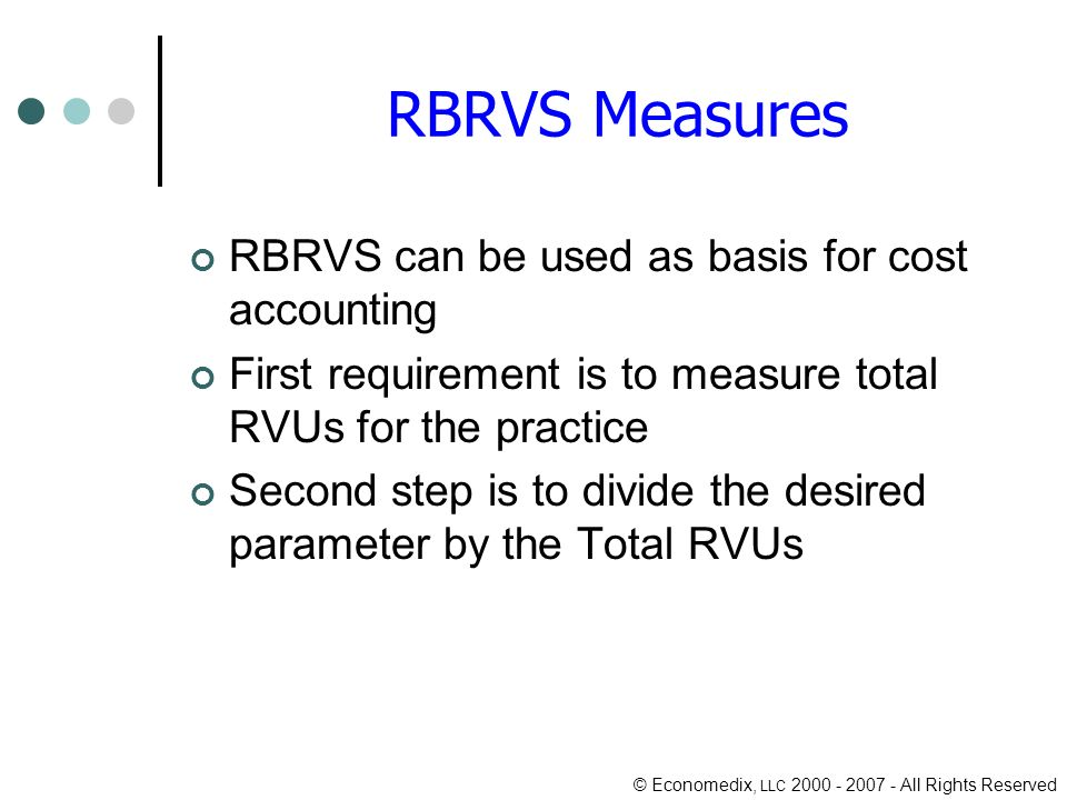 © Economedix, LLC All Rights Reserved RBRVS Measures RBRVS can be used as basis for cost accounting First requirement is to measure total RVUs for the practice Second step is to divide the desired parameter by the Total RVUs