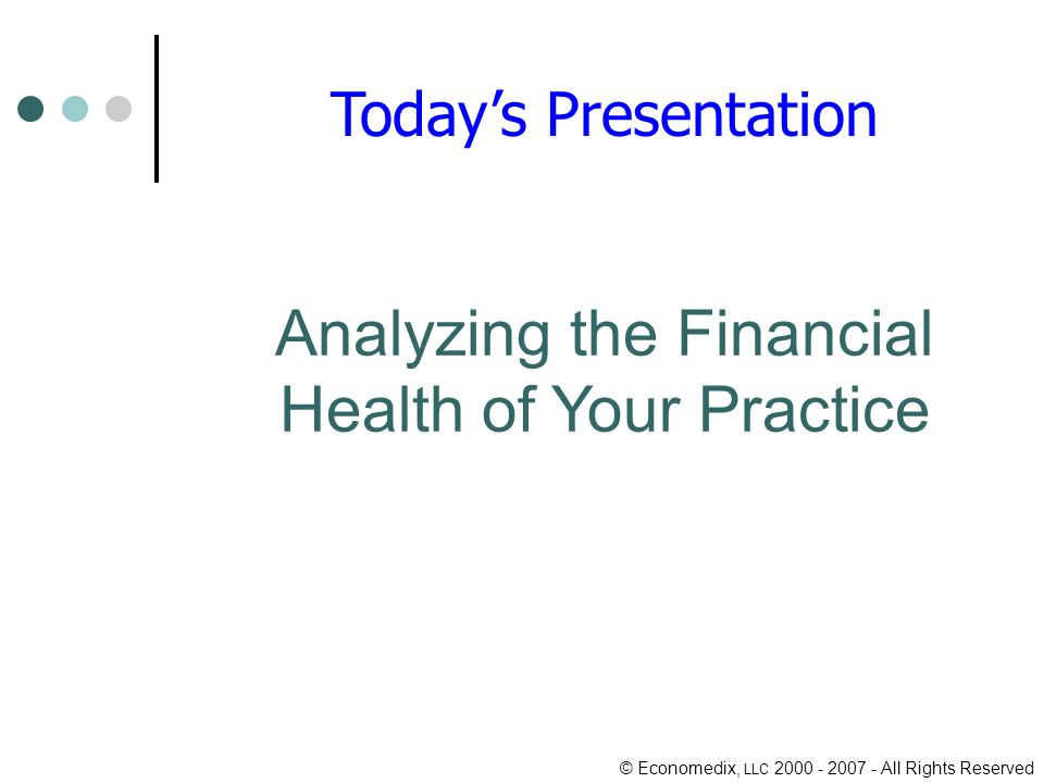 © Economedix, LLC All Rights Reserved Analyzing the Financial Health of Your Practice Todays Presentation