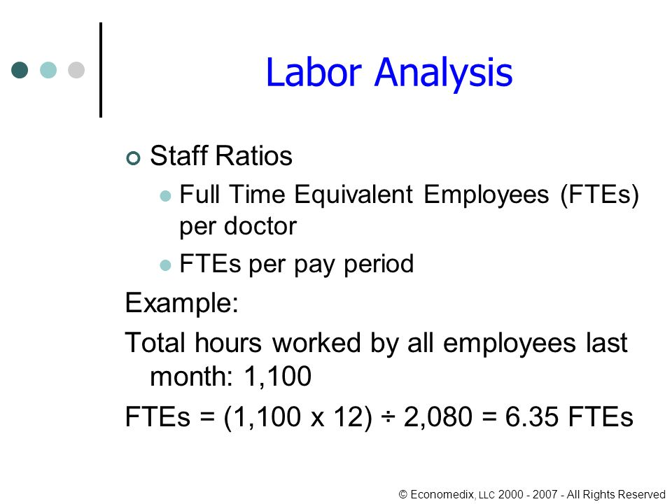© Economedix, LLC All Rights Reserved Labor Analysis Staff Ratios Full Time Equivalent Employees (FTEs) per doctor FTEs per pay period Example: Total hours worked by all employees last month: 1,100 FTEs = (1,100 x 12) ÷ 2,080 = 6.35 FTEs