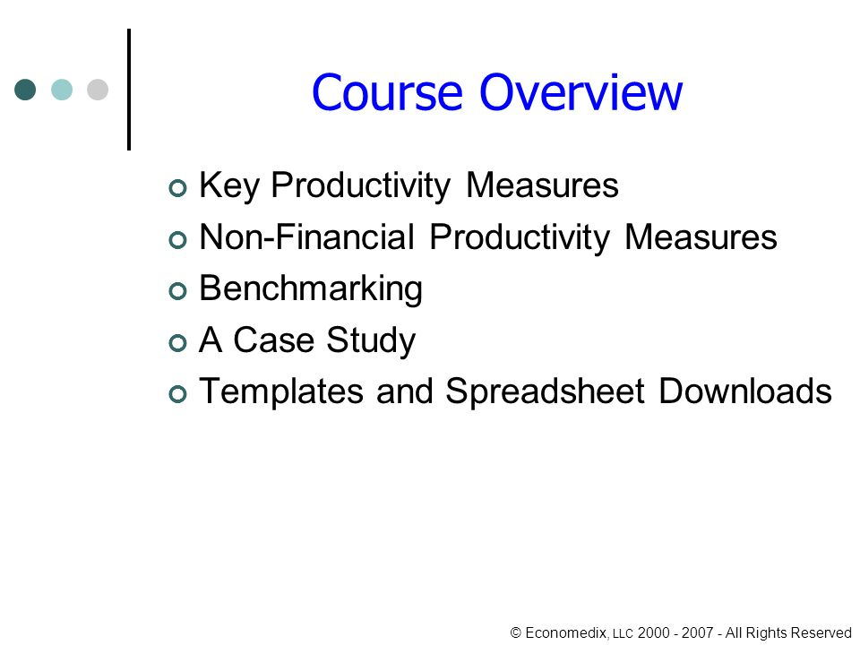 © Economedix, LLC All Rights Reserved Course Overview Key Productivity Measures Non-Financial Productivity Measures Benchmarking A Case Study Templates and Spreadsheet Downloads
