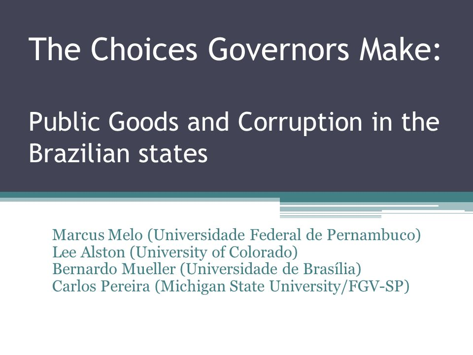 The Choices Governors Make: Public Goods and Corruption in the Brazilian states Marcus Melo (Universidade Federal de Pernambuco) Lee Alston (University of Colorado) Bernardo Mueller (Universidade de Brasília) Carlos Pereira (Michigan State University/FGV-SP)