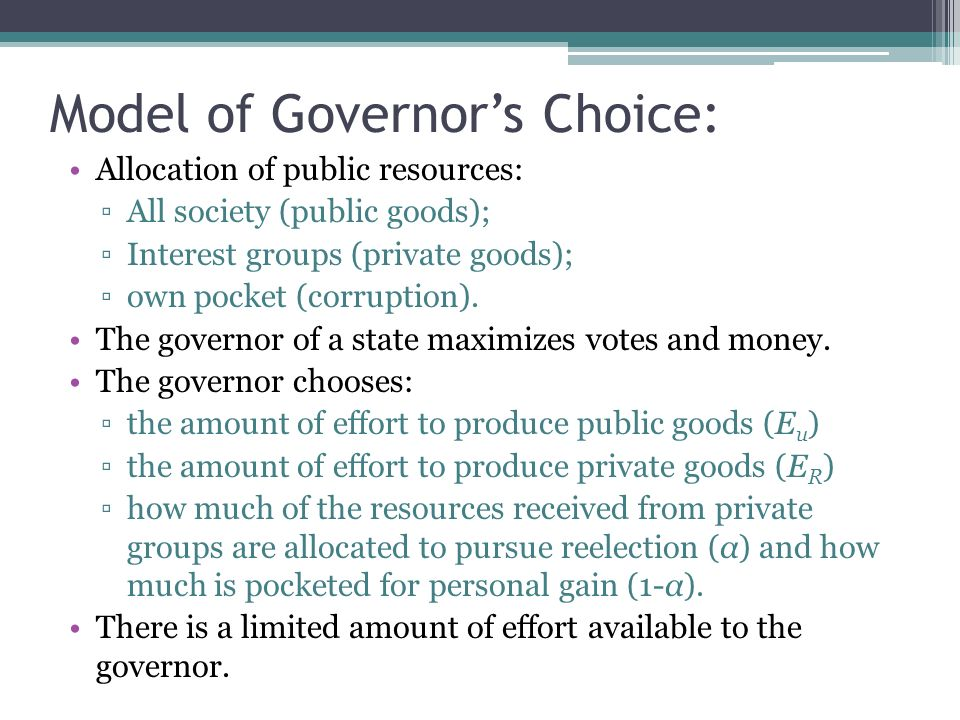 Model of Governors Choice: Allocation of public resources: All society (public goods); Interest groups (private goods); own pocket (corruption).