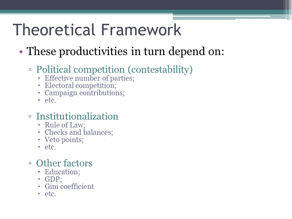 Theoretical Framework These productivities in turn depend on: Political competition (contestability) Effective number of parties; Electoral competition; Campaign contributions; etc.