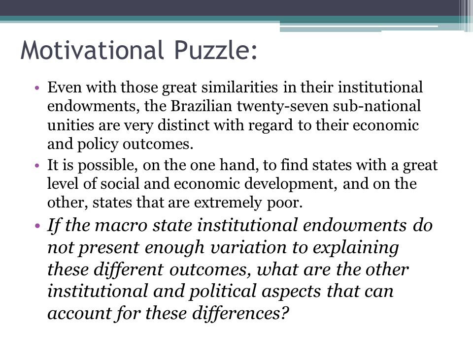 Motivational Puzzle: Even with those great similarities in their institutional endowments, the Brazilian twenty-seven sub-national unities are very distinct with regard to their economic and policy outcomes.