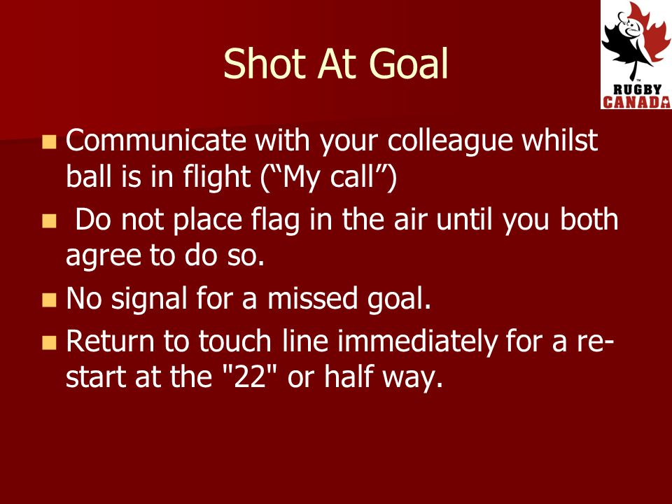 Shot At Goal Communicate with your colleague whilst ball is in flight (My call) Do not place flag in the air until you both agree to do so.