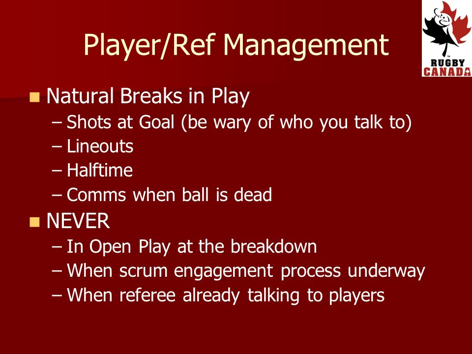 Player/Ref Management Natural Breaks in Play – –Shots at Goal (be wary of who you talk to) – –Lineouts – –Halftime – –Comms when ball is dead NEVER – –In Open Play at the breakdown – –When scrum engagement process underway – –When referee already talking to players