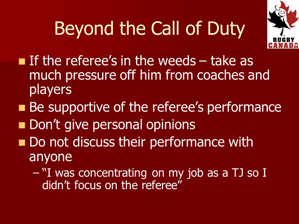 If the referees in the weeds – take as much pressure off him from coaches and players Be supportive of the referees performance Dont give personal opinions Do not discuss their performance with anyone – –I was concentrating on my job as a TJ so I didnt focus on the referee
