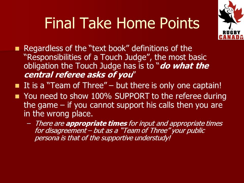 Final Take Home Points Regardless of the text book definitions of the Responsibilities of a Touch Judge, the most basic obligation the Touch Judge has is to do what the central referee asks of you It is a Team of Three – but there is only one captain.