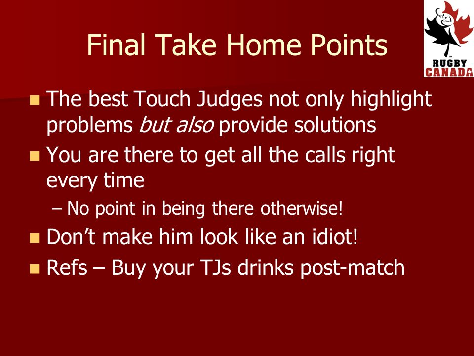 Final Take Home Points The best Touch Judges not only highlight problems but also provide solutions You are there to get all the calls right every time – –No point in being there otherwise.