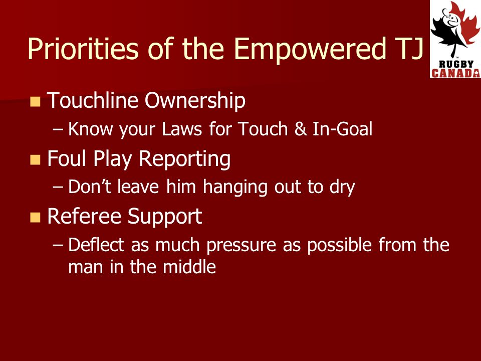 Priorities of the Empowered TJ Touchline Ownership – –Know your Laws for Touch & In-Goal Foul Play Reporting – –Dont leave him hanging out to dry Referee Support – –Deflect as much pressure as possible from the man in the middle