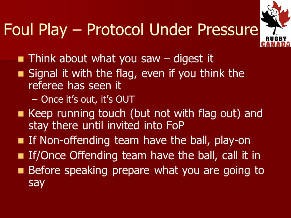 Think about what you saw – digest it Signal it with the flag, even if you think the referee has seen it – –Once its out, its OUT Keep running touch (but not with flag out) and stay there until invited into FoP If Non-offending team have the ball, play-on If/Once Offending team have the ball, call it in Before speaking prepare what you are going to say