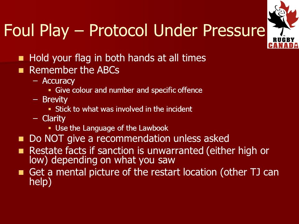 Foul Play – Protocol Under Pressure Hold your flag in both hands at all times Remember the ABCs – –Accuracy Give colour and number and specific offence – –Brevity Stick to what was involved in the incident – –Clarity Use the Language of the Lawbook Do NOT give a recommendation unless asked Restate facts if sanction is unwarranted (either high or low) depending on what you saw Get a mental picture of the restart location (other TJ can help)