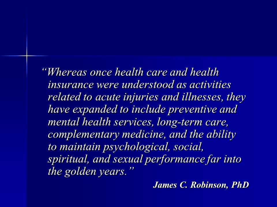 Whereas once health care and health insurance were understood as activities related to acute injuries and illnesses, they have expanded to include preventive and mental health services, long-term care, complementary medicine, and the ability Whereas once health care and health insurance were understood as activities related to acute injuries and illnesses, they have expanded to include preventive and mental health services, long-term care, complementary medicine, and the ability to maintain psychological, social, spiritual, and sexual performance far into the golden years.