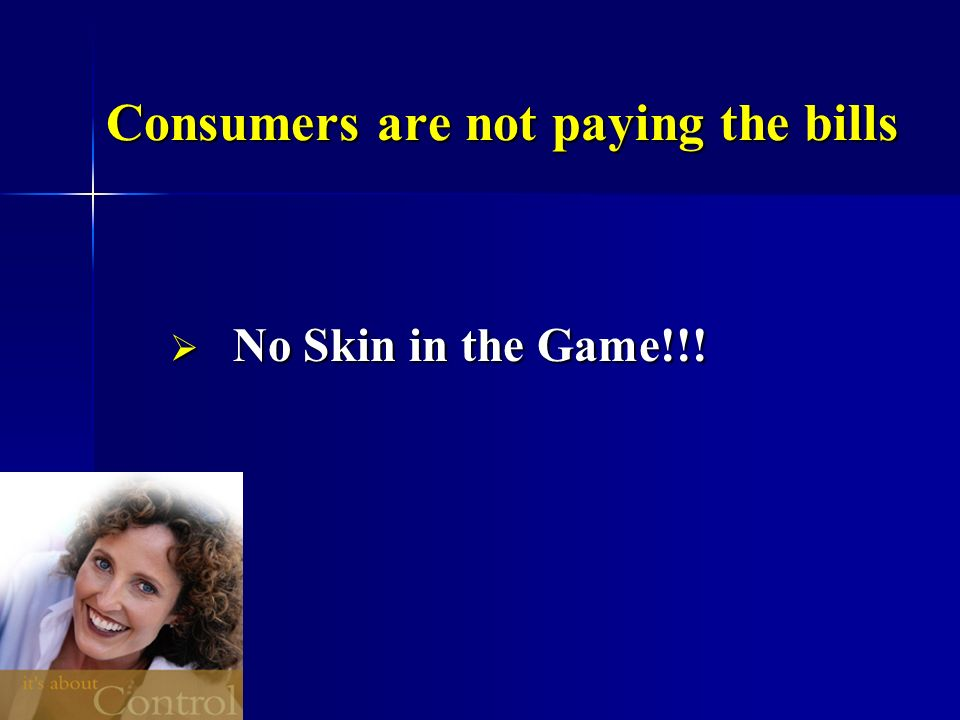 Consumers are not paying the bills No Skin in the Game!!! No Skin in the Game!!!