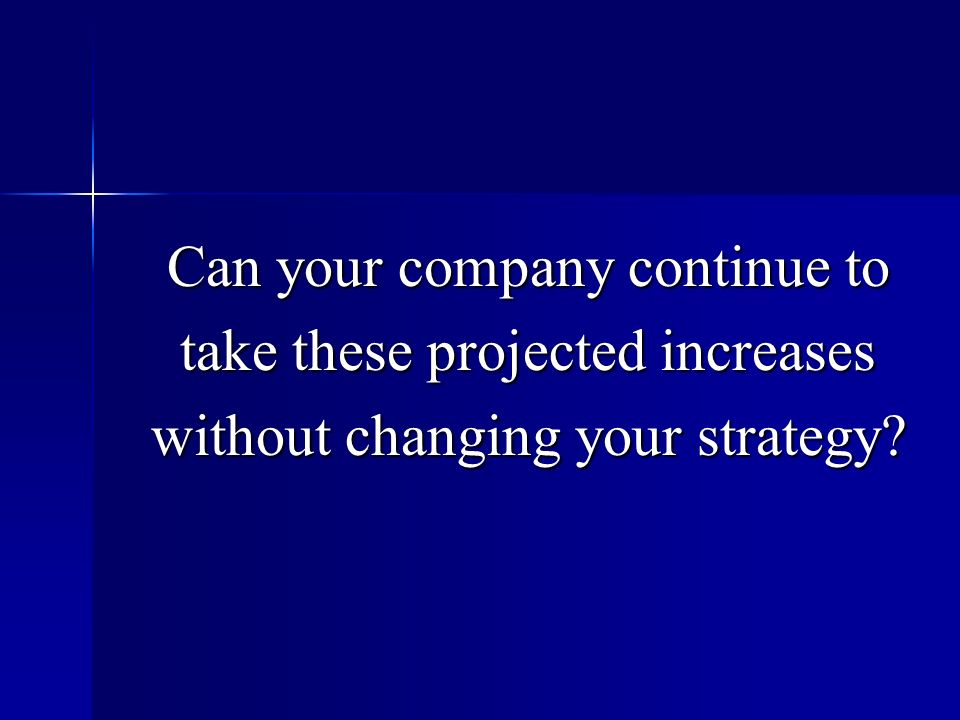 Can your company continue to take these projected increases without changing your strategy