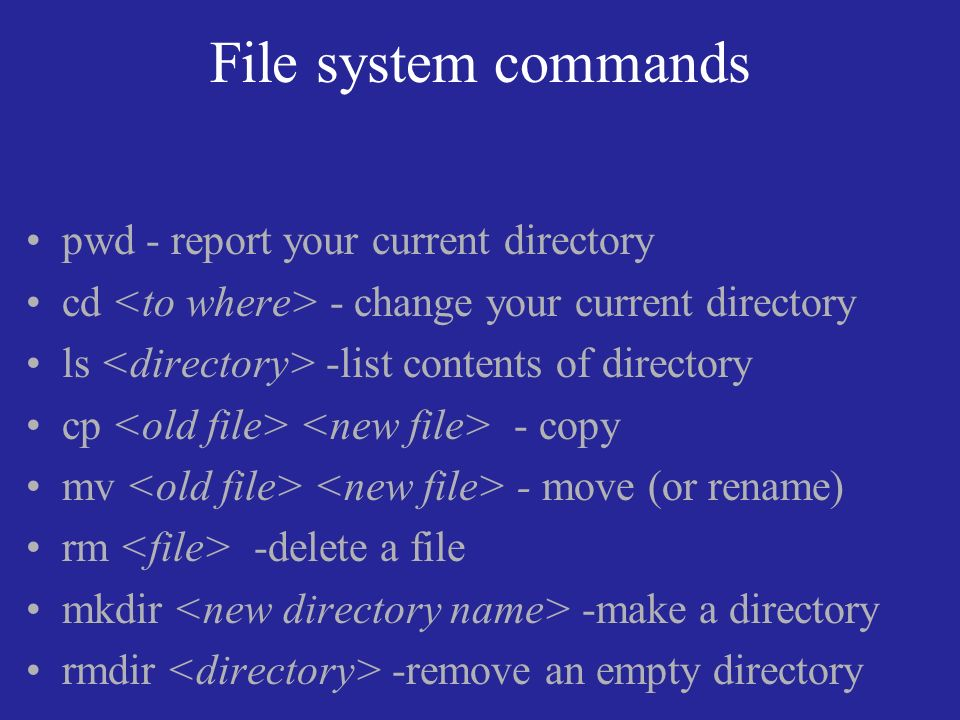 File system commands pwd - report your current directory cd - change your current directory ls -list contents of directory cp - copy mv - move (or rename) rm -delete a file mkdir -make a directory rmdir -remove an empty directory