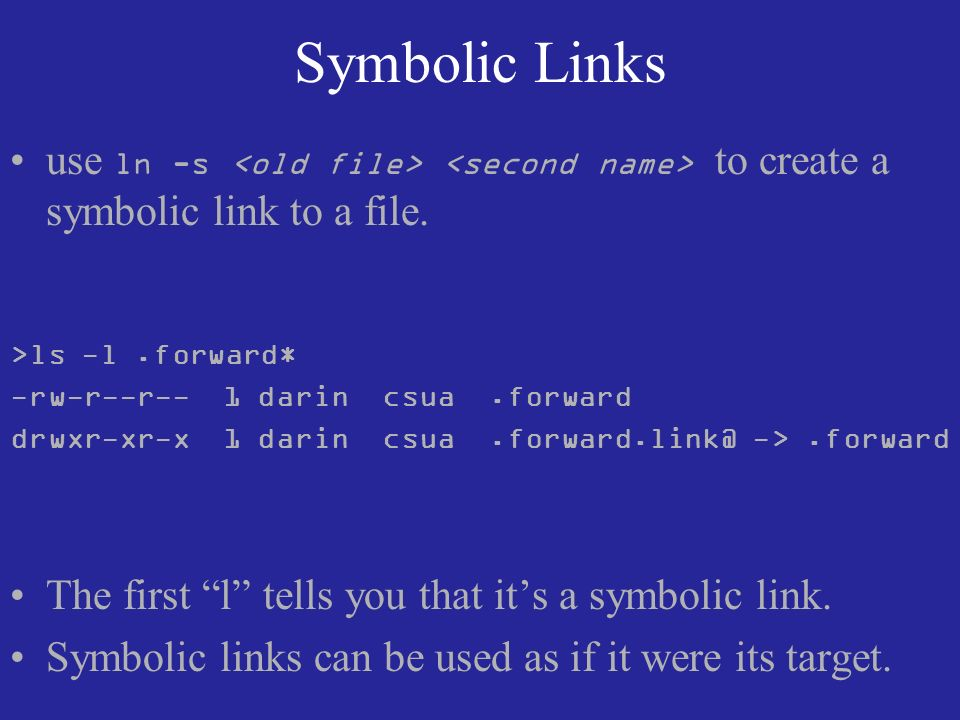 Symbolic Links use ln -s to create a symbolic link to a file.
