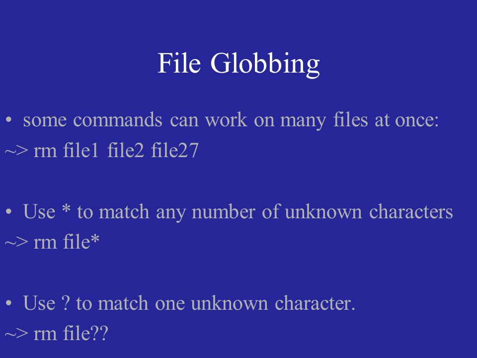 File Globbing some commands can work on many files at once: ~> rm file1 file2 file27 Use * to match any number of unknown characters ~> rm file* Use .