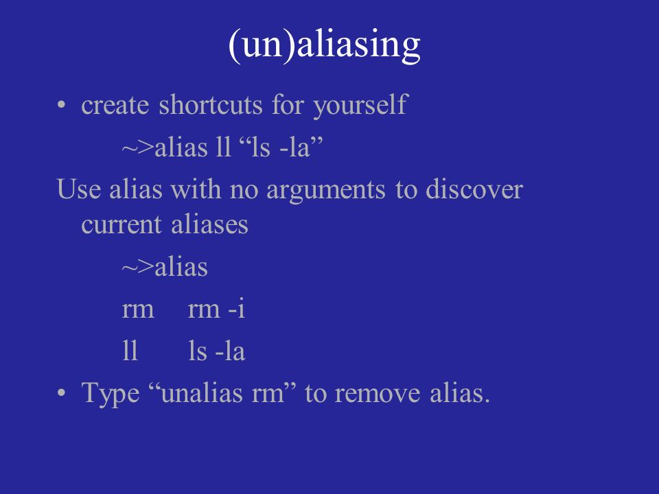 (un)aliasing create shortcuts for yourself ~>alias ll ls -la Use alias with no arguments to discover current aliases ~>alias rmrm -i llls -la Type unalias rm to remove alias.