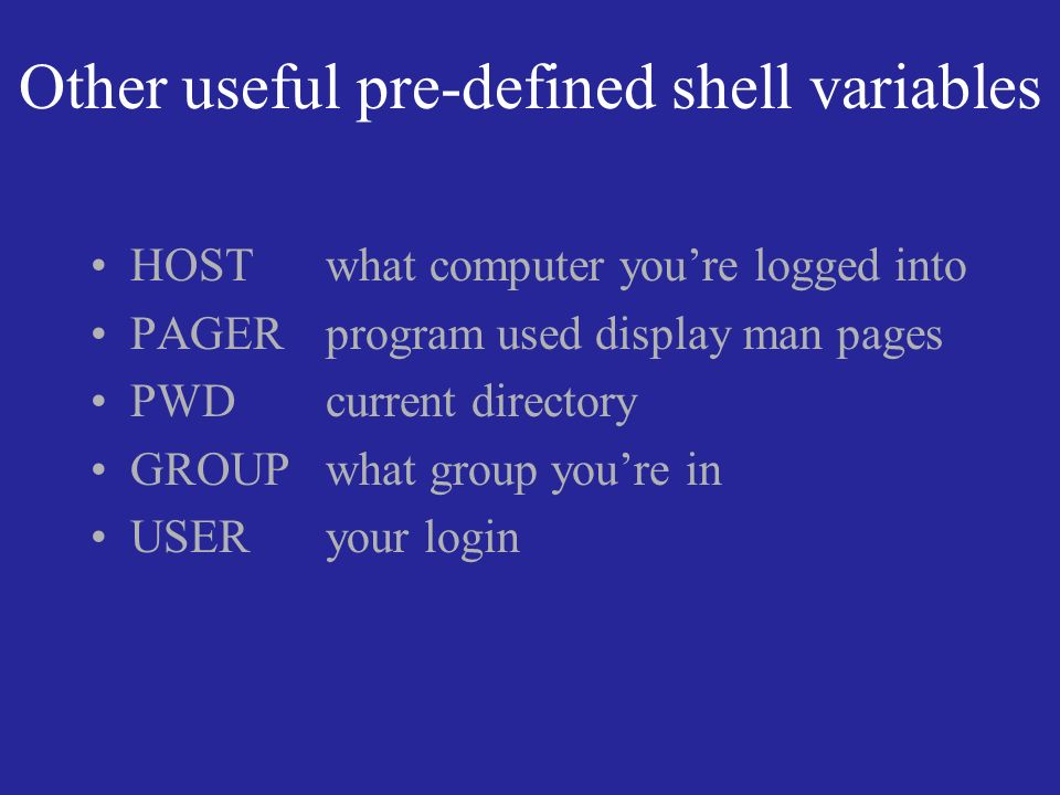 Other useful pre-defined shell variables HOST what computer youre logged into PAGER program used display man pages PWD current directory GROUP what group youre in USER your login