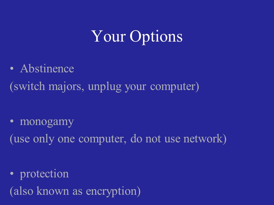 Your Options Abstinence (switch majors, unplug your computer) monogamy (use only one computer, do not use network) protection (also known as encryption)