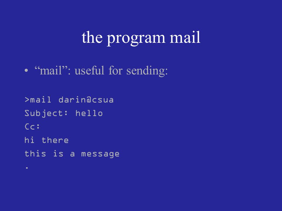 the program mail mail: useful for sending: >mail darin@csua Subject: hello Cc: hi there this is a message.