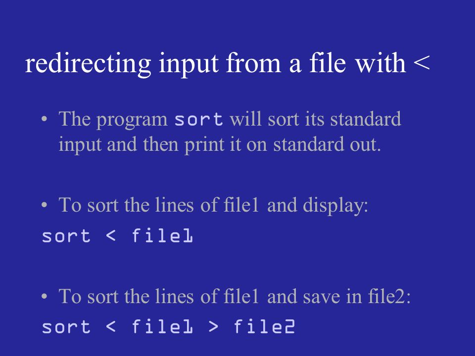 redirecting input from a file with < The program sort will sort its standard input and then print it on standard out.