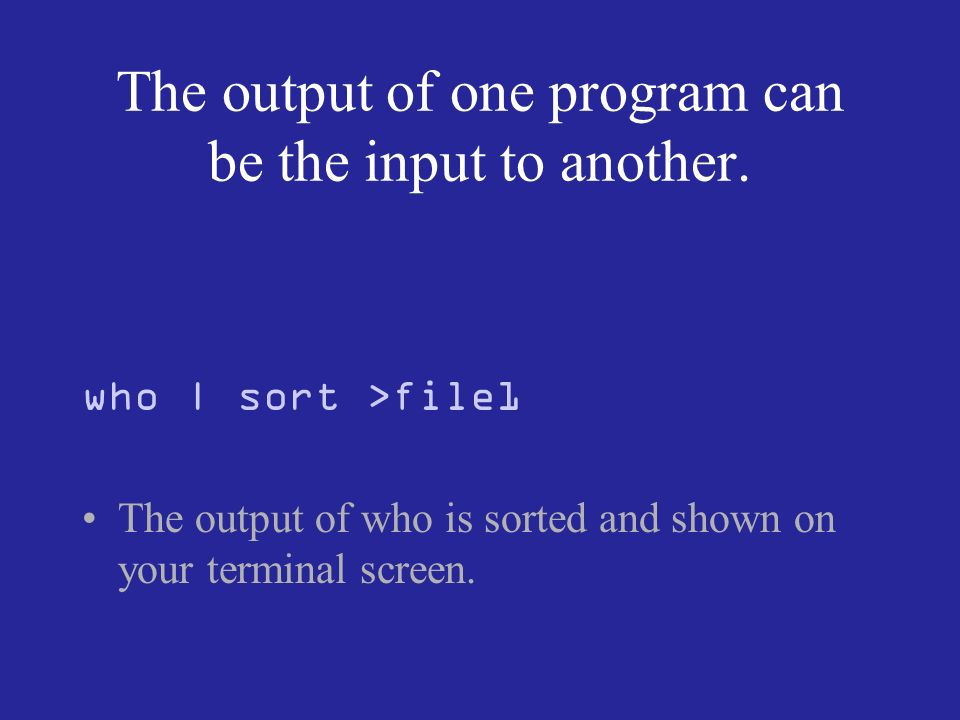 The output of one program can be the input to another.