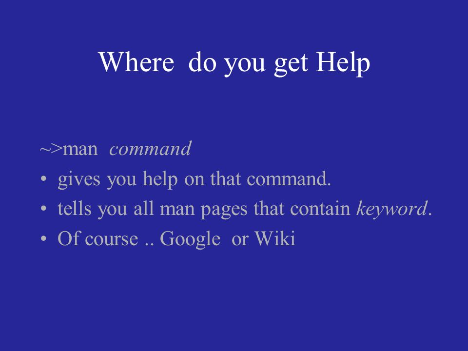 Where do you get Help ~>man command gives you help on that command.