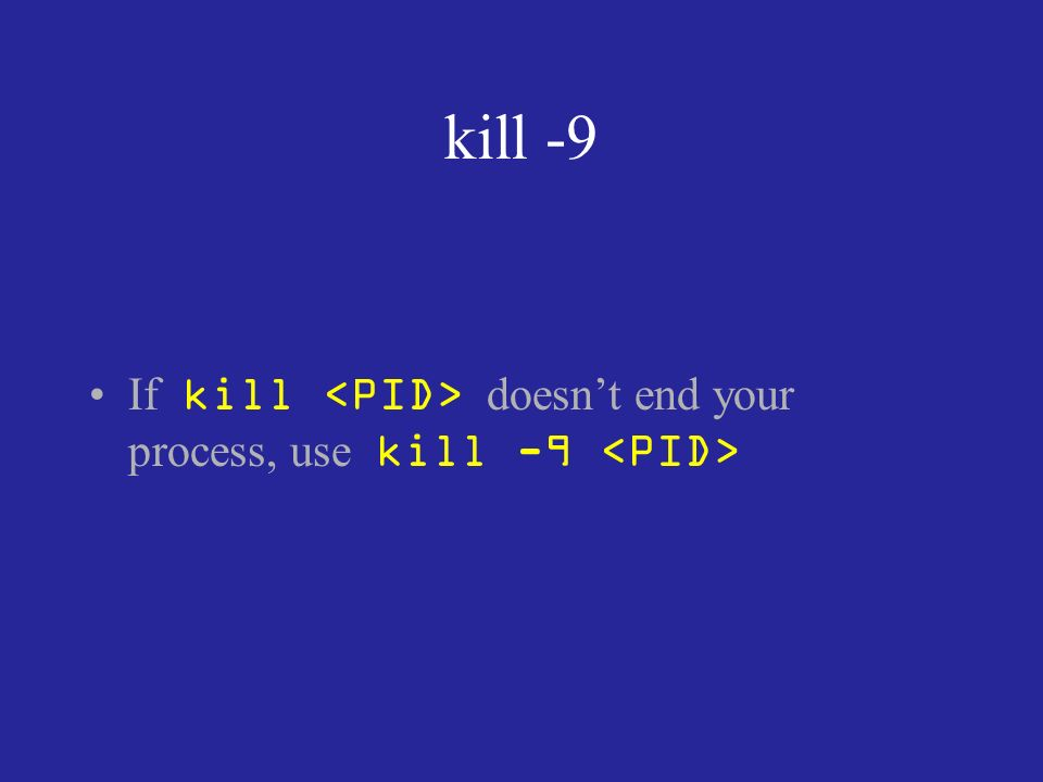 kill -9 If kill doesnt end your process, use kill -9