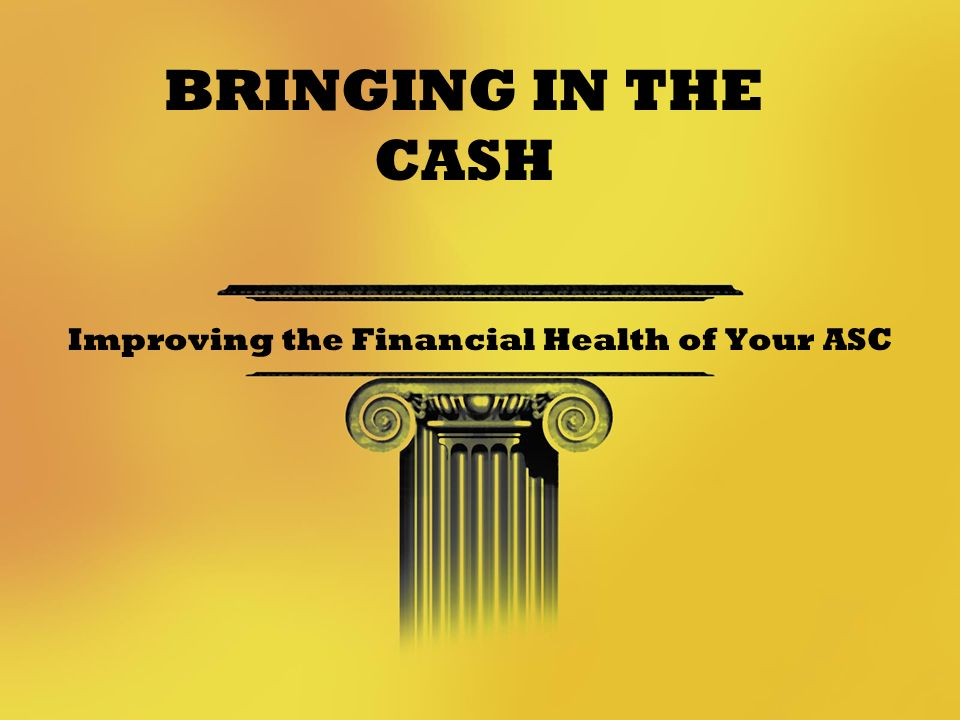 Improving the Financial Health of Your ASC BRINGING IN THE CASH