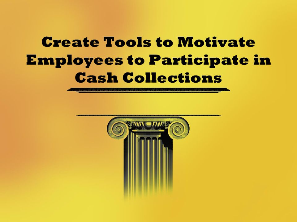 Create Tools to Motivate Employees to Participate in Cash Collections