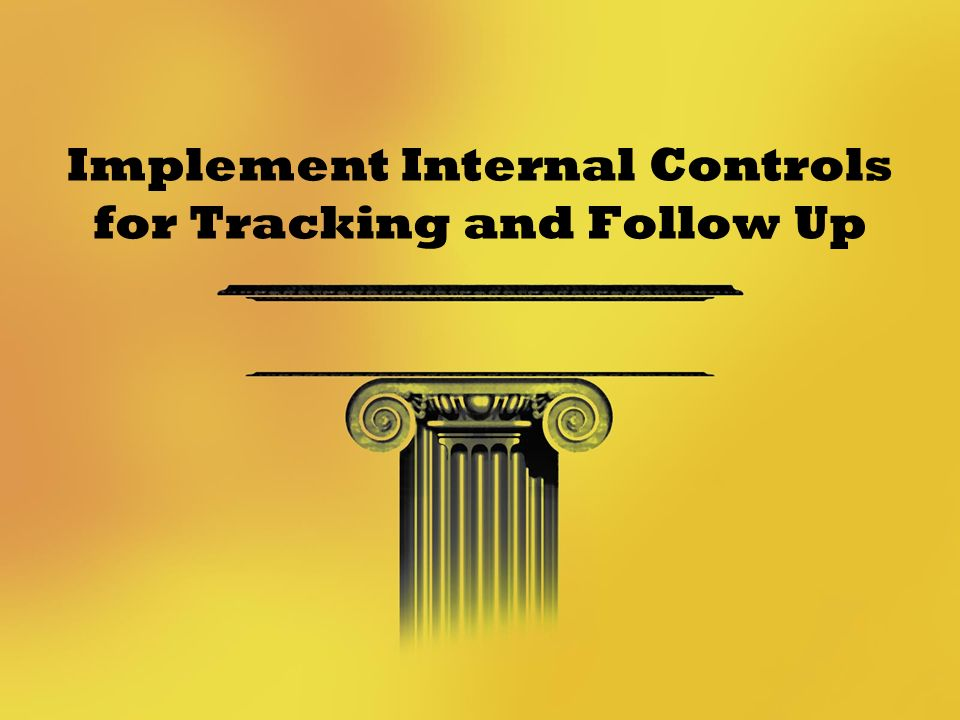 Implement Internal Controls for Tracking and Follow Up