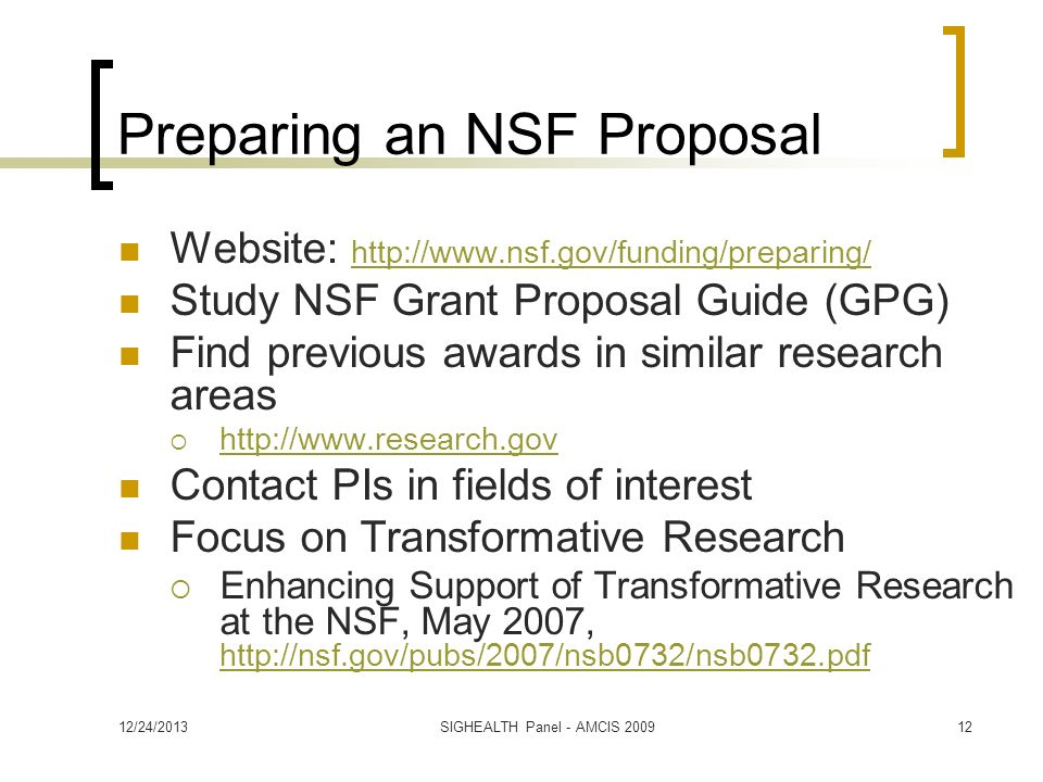 Preparing an NSF Proposal Website:     Study NSF Grant Proposal Guide (GPG) Find previous awards in similar research areas   Contact PIs in fields of interest Focus on Transformative Research Enhancing Support of Transformative Research at the NSF, May 2007, /24/2013SIGHEALTH Panel - AMCIS