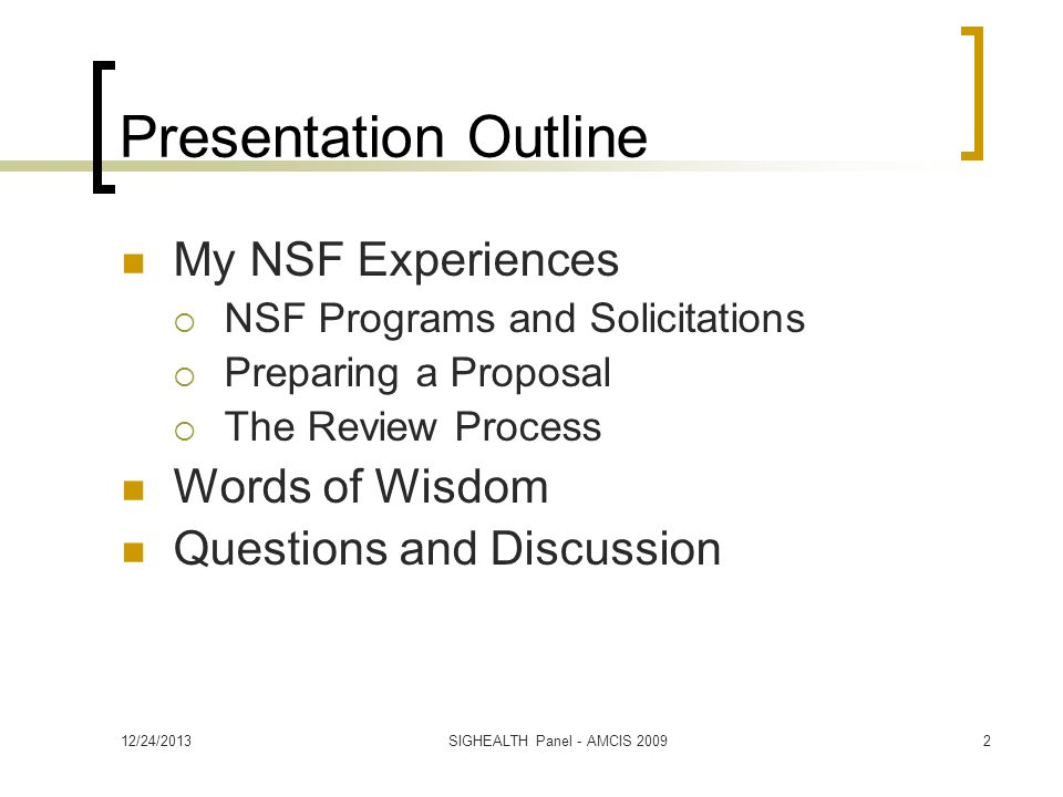 12/24/2013SIGHEALTH Panel - AMCIS Presentation Outline My NSF Experiences NSF Programs and Solicitations Preparing a Proposal The Review Process Words of Wisdom Questions and Discussion