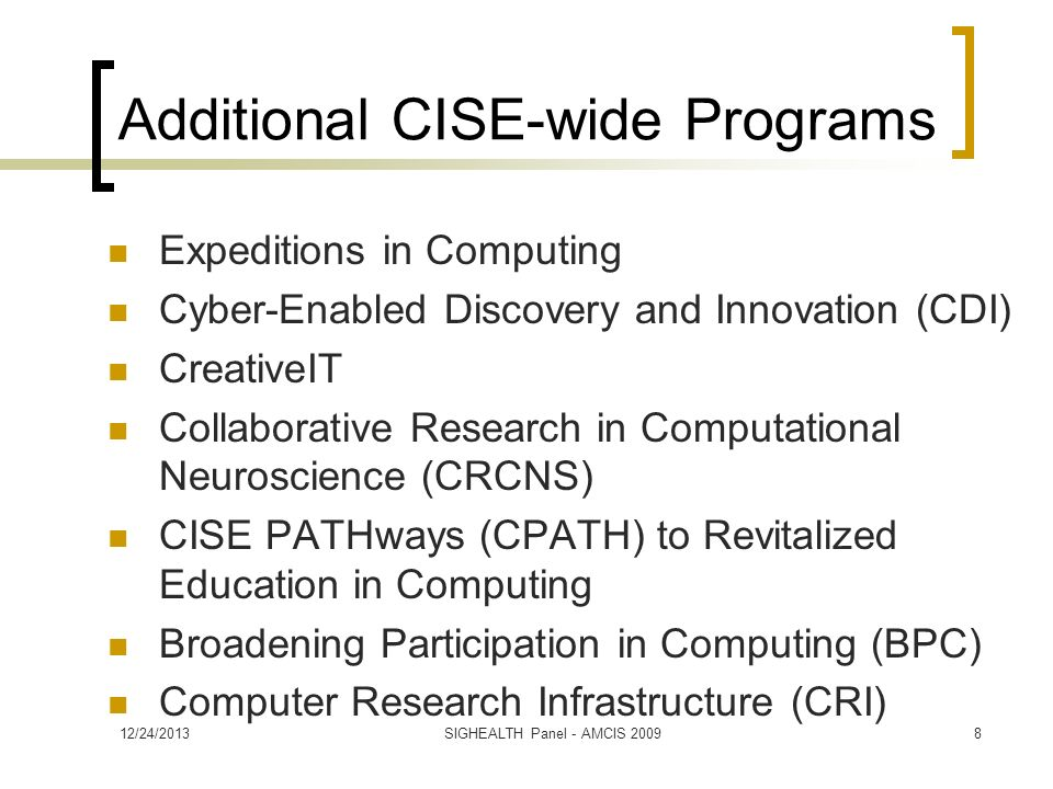 Additional CISE-wide Programs Expeditions in Computing Cyber-Enabled Discovery and Innovation (CDI) CreativeIT Collaborative Research in Computational Neuroscience (CRCNS) CISE PATHways (CPATH) to Revitalized Education in Computing Broadening Participation in Computing (BPC) Computer Research Infrastructure (CRI) 12/24/20138SIGHEALTH Panel - AMCIS 2009