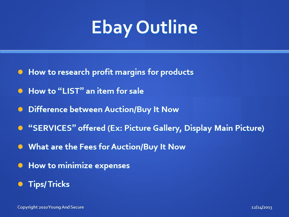 Ebay Outline How to research profit margins for products How to research profit margins for products How to LIST an item for sale How to LIST an item for sale Difference between Auction/Buy It Now Difference between Auction/Buy It Now SERVICES offered (Ex: Picture Gallery, Display Main Picture)SERVICES offered (Ex: Picture Gallery, Display Main Picture) What are the Fees for Auction/Buy It Now What are the Fees for Auction/Buy It Now How to minimize expenses How to minimize expenses Tips/ Tricks Tips/ Tricks 12/24/2013Copyright 2010 Young And Secure