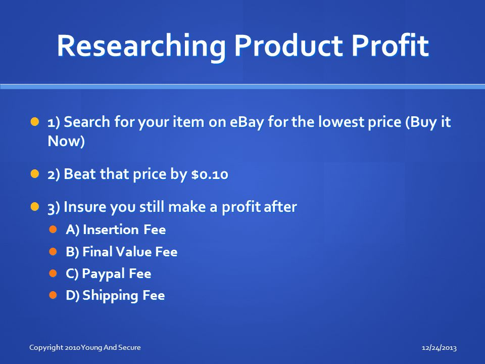 Researching Product Profit 1) Search for your item on eBay for the lowest price (Buy it Now) 1) Search for your item on eBay for the lowest price (Buy it Now) 2) Beat that price by $0.10 2) Beat that price by $0.10 3) Insure you still make a profit after 3) Insure you still make a profit after A) Insertion Fee A) Insertion Fee B) Final Value Fee B) Final Value Fee C) Paypal Fee C) Paypal Fee D) Shipping Fee D) Shipping Fee 12/24/2013Copyright 2010 Young And Secure