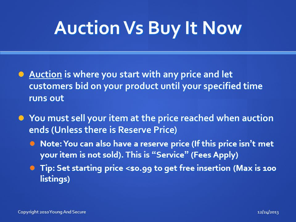 Auction Vs Buy It Now Auction is where you start with any price and let customers bid on your product until your specified time runs out Auction is where you start with any price and let customers bid on your product until your specified time runs out You must sell your item at the price reached when auction ends (Unless there is Reserve Price) You must sell your item at the price reached when auction ends (Unless there is Reserve Price) Note: You can also have a reserve price (If this price isnt met your item is not sold).