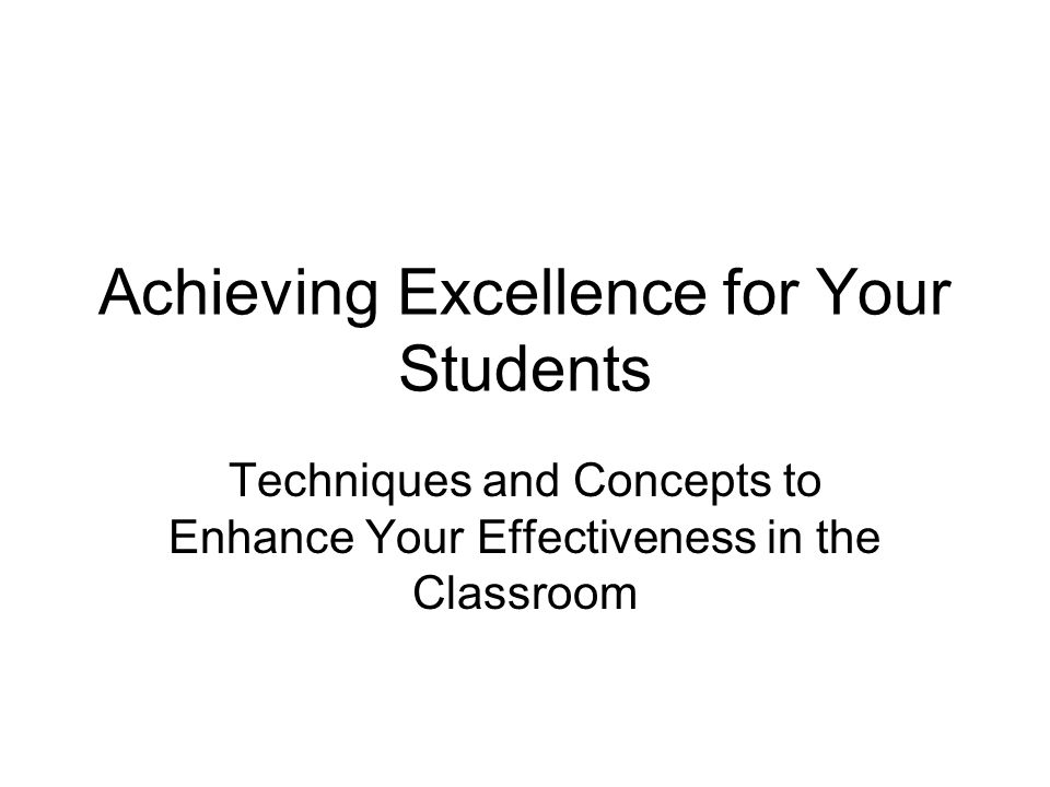Achieving Excellence for Your Students Techniques and Concepts to Enhance Your Effectiveness in the Classroom