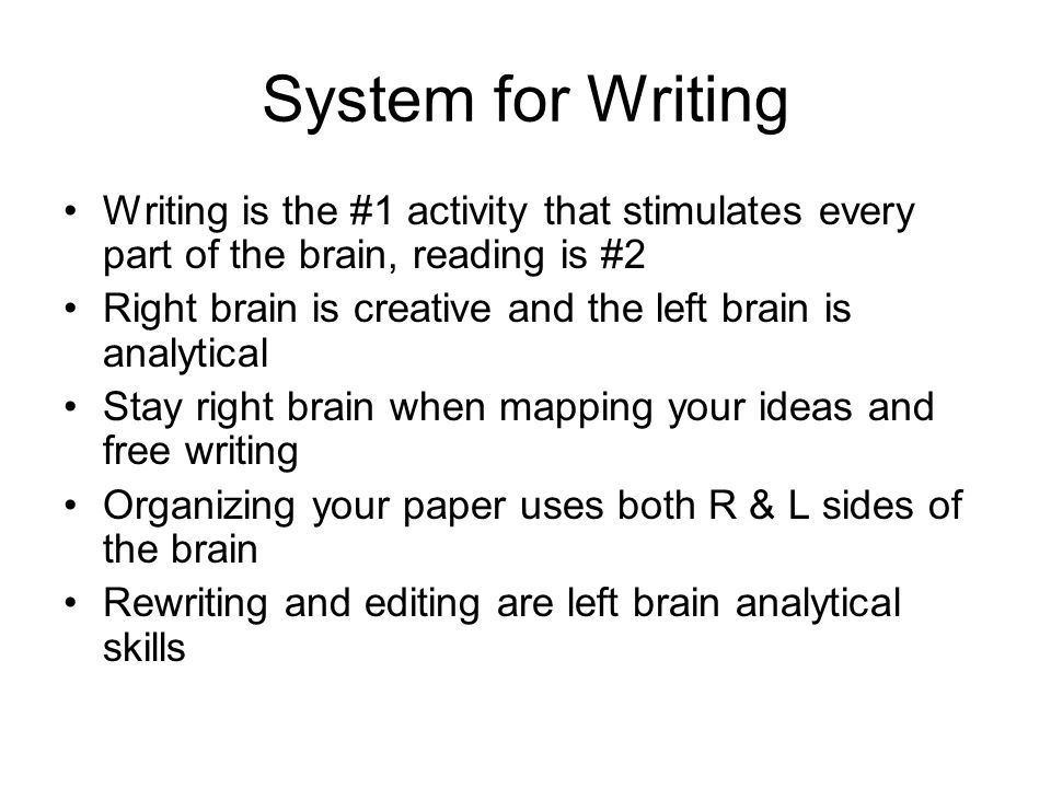 System for Writing Writing is the #1 activity that stimulates every part of the brain, reading is #2 Right brain is creative and the left brain is analytical Stay right brain when mapping your ideas and free writing Organizing your paper uses both R & L sides of the brain Rewriting and editing are left brain analytical skills