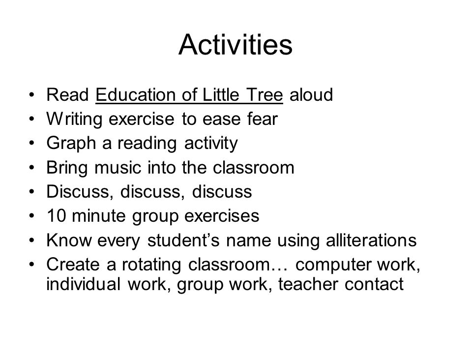 Activities Read Education of Little Tree aloud Writing exercise to ease fear Graph a reading activity Bring music into the classroom Discuss, discuss, discuss 10 minute group exercises Know every students name using alliterations Create a rotating classroom… computer work, individual work, group work, teacher contact