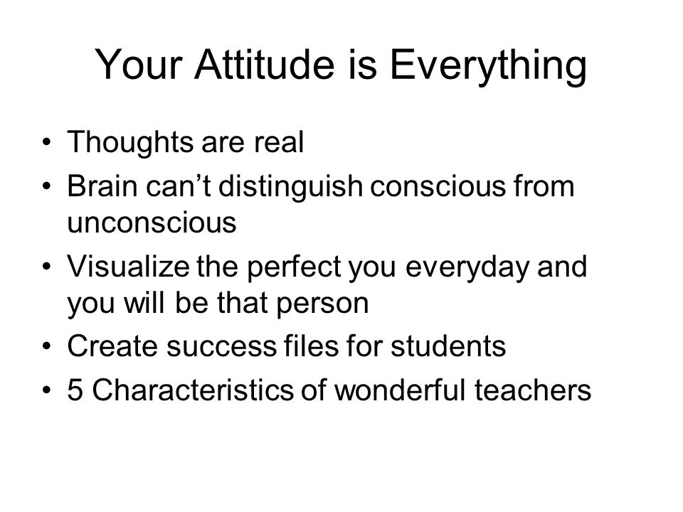 Your Attitude is Everything Thoughts are real Brain cant distinguish conscious from unconscious Visualize the perfect you everyday and you will be that person Create success files for students 5 Characteristics of wonderful teachers