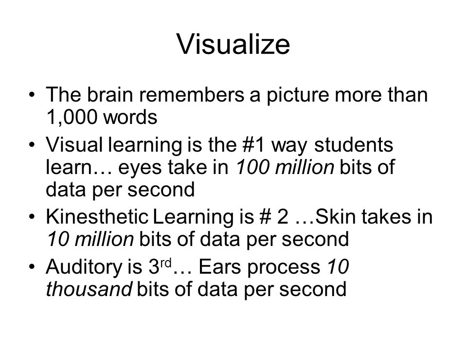 Visualize The brain remembers a picture more than 1,000 words Visual learning is the #1 way students learn… eyes take in 100 million bits of data per second Kinesthetic Learning is # 2 …Skin takes in 10 million bits of data per second Auditory is 3 rd … Ears process 10 thousand bits of data per second