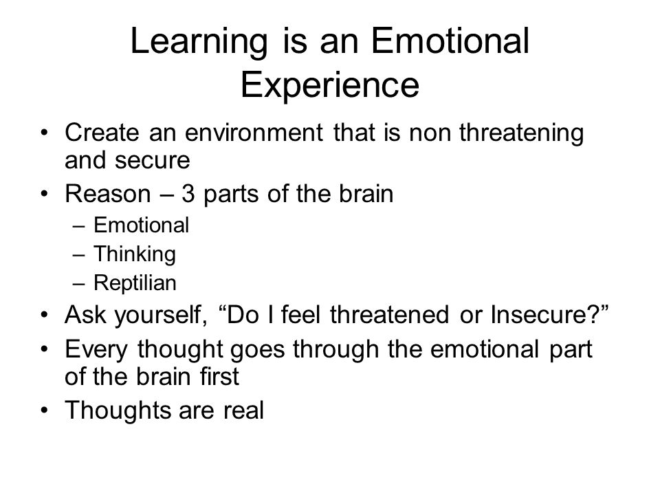 Learning is an Emotional Experience Create an environment that is non threatening and secure Reason – 3 parts of the brain –Emotional –Thinking –Reptilian Ask yourself, Do I feel threatened or Insecure.