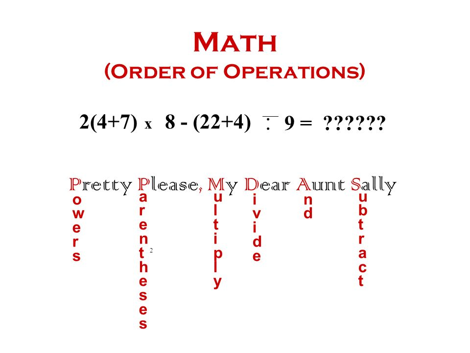 Math (Order of Operations) Pretty Please, My Dear Aunt Sally owersowers arenthesesarentheses ultiplyultiply ivideivide ndnd ubtractubtract 2 2(4+7) x 8 - (22+4)..